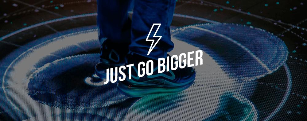 just go bigger